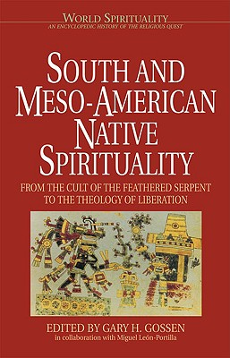 South and Meso-American Native Spirituality: From the Cult of the Feathered Serpent to the Theology of Liberation - Gossen, Gary H (Editor), and Leon-Portilla, Miguel (Editor)