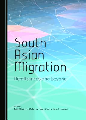 South Asian Migration: Remittances and Beyond - Hussain, Zaara Zain (Editor), and Rahman, Md Mizanur (Editor)