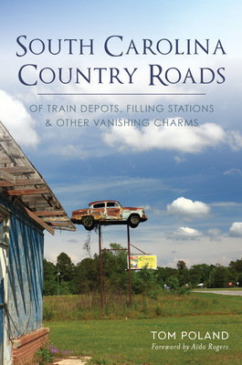 South Carolina Country Roads: Of Train Depots, Filling Stations & Other Vanishing Charms - Poland, Tom, and Rogers, Aida (Foreword by)