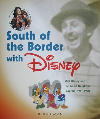 South of the Border with Disney: Walt Disney and the Good Neighbor Program, 1941-1948 - Kaufman, J B, Professor
