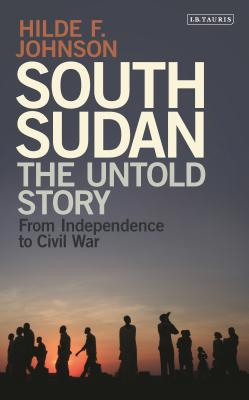 South Sudan: The Untold Story from Independence to Civil War - Johnson, Hilde F., and Tutu, Archbishop Desmond (Foreword by)