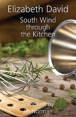 South Wind Through the Kitchen: The Best of Elizabeth David - David, Elizabeth, and Norman, Jill (Editor)
