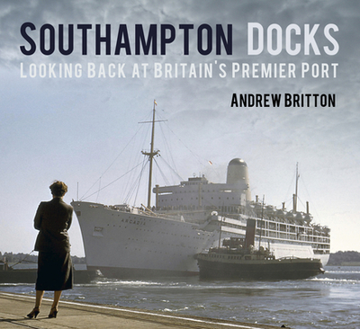 Southampton Docks: Looking Back at Britain's Premier Port - Britton, Andrew
