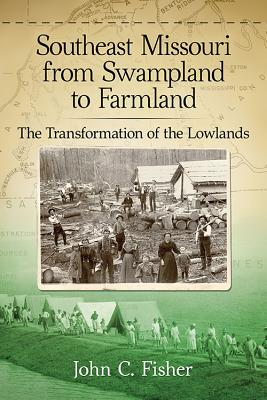 Southeast Missouri from Swampland to Farmland: The Transformation of the Lowlands - Fisher, John C