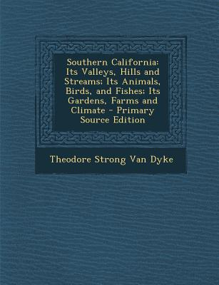 Southern California: Its Valleys, Hills and Streams; Its Animals, Birds, and Fishes; Its Gardens, Farms and Climate - Primary Source Editio - Van Dyke, Theodore Strong