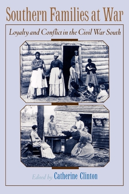 Southern Families at War: Loyalty and Conflict in the Civil War South - Clinton, Catherine, Professor (Editor)
