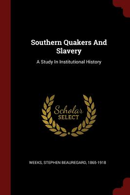 Southern Quakers and Slavery: A Study in Institutional History - Weeks, Stephen Beauregard 1865-1918 (Creator)