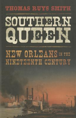 Southern Queen: New Orleans in the Nineteenth Century - Smith, Thomas Ruys