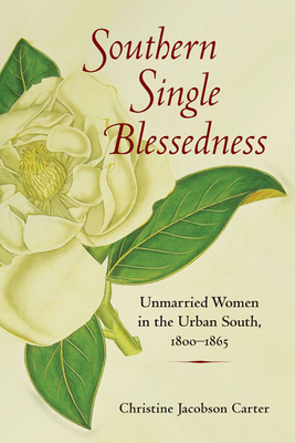 Southern Single Blessedness: Unmarried Women in the Urban South, 1800-1865 - Carter, Christine Jacobson