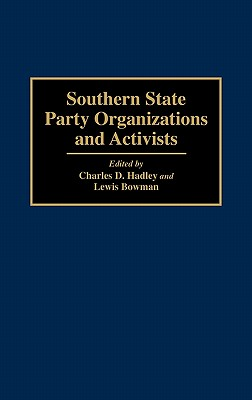 Southern State Party Organizations and Activists - Hadley, Charles D, Professor, PH.D. (Editor), and Bowman, Lewis, Professor (Editor)