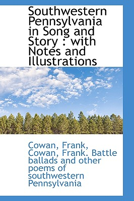 Southwestern Pennsylvania in Song and Story: With Notes and Illustrations - Frank, Cowan