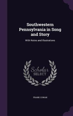Southwestern Pennsylvania in Song and Story: With Notes and Illustrations - Cowan, Frank