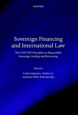 Sovereign Financing and International Law: The UNCTAD Principles on Responsible Sovereign Lending and Borrowing - Esposito, Carlos D. (Editor), and Li, Yuefen (Editor), and Bohoslavsky, Juan Pablo (Editor)