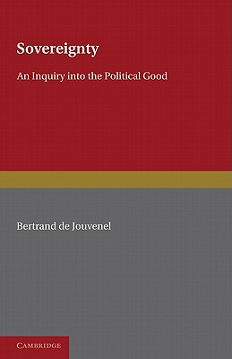 Sovereignty: An Inquiry into the Political Good - Jouvenel, Bertrand de, and Huntington, J. F. (Translated by)