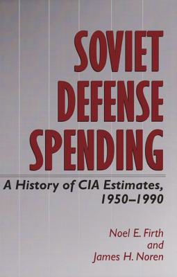 Soviet Defense Spending: A History of CIA Estimates, 1950-1990 - Firth, Noel E, and Noren, James H