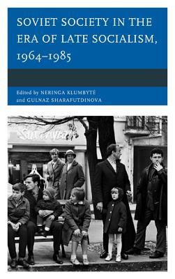 Soviet Society in the Era of Late Socialism, 1964-1985 - Klumbyte, Neringa (Editor), and Sharafutdinova, Gulnaz (Editor), and Boyer, Dominic (Contributions by)