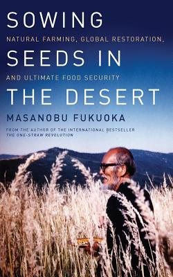 Sowing Seeds in the Desert: Natural Farming, Global Restoration, and Ultimate Food Security - Fukuoka, Masanobu, and Korn, Larry (Editor)