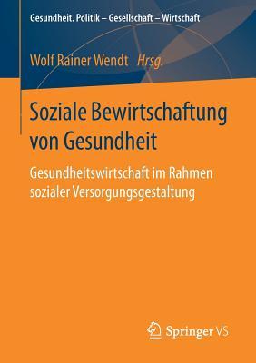Soziale Bewirtschaftung Von Gesundheit: Gesundheitswirtschaft Im Rahmen Sozialer Versorgungsgestaltung - Wendt, Wolf Rainer (Editor)