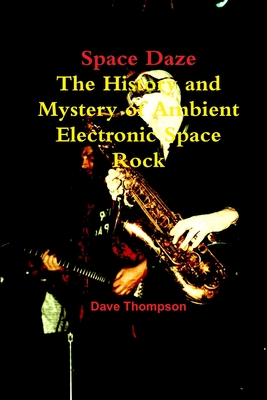 Space Daze: The History and Mystery of Ambient Electronic Space Rock - Thompson, Dave