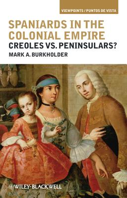 Spaniards in the Colonial Empire: Creoles vs. Peninsulars? - Burkholder, Mark A.