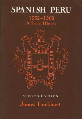 Spanish Peru, 1532-1560: A Social History - Lockhart, James