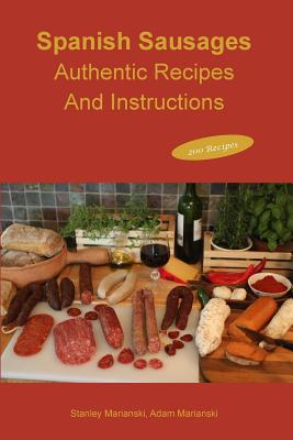 Spanish Sausages Authentic Recipes and Instructions - Marianski, Stanley, and Marianski, Adam