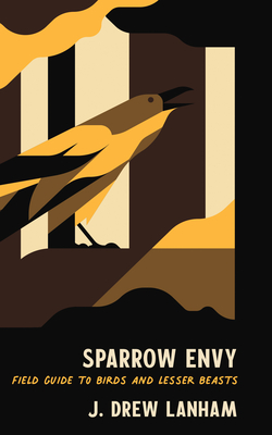 Sparrow Envy: Field Guide to Birds and Lesser Beasts - Lanham, J Drew
