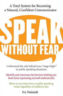 Speak Without Fear: A Total System for Becoming a Natural, Confident Communicator - Naistadt, Ivy