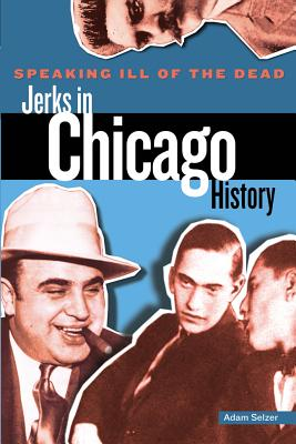 Speaking Ill of the Dead: Jerks in Chicago History - Selzer, Adam, and Griffith, William