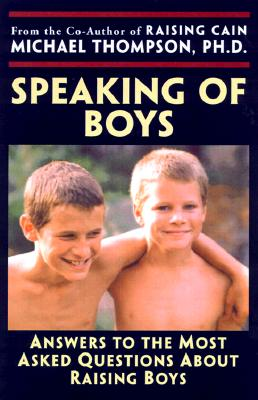 Speaking of Boys: Answers to the Most-Asked Questions about Raising Sons - Thompson, Michael, Ph.D., and Wyckoff, Joanne (Editor), and Barker, Teresa