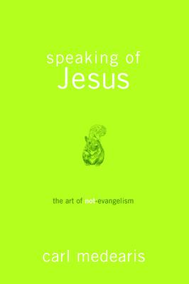 Speaking of Jesus: The Art of Not-Evangelism - Medearis, Carl