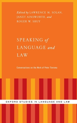 Speaking of Language and Law: Conversations on the Work of Peter Tiersma - Solan, Lawrence (Editor), and Ainsworth, Janet (Editor), and Shuy, Roger W (Editor)