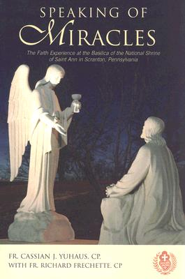 Speaking of Miracles: The Faith Experience at the Basilica of the National Shrine of Saint Ann in Scranton, Pennsylvania - Yuhaus, Cassian J, and Frechette, Richard