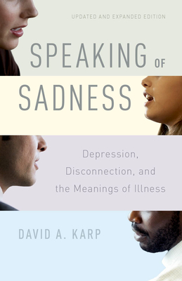 Speaking of Sadness: Depression, Disconnection, and the Meanings of Illness, Updated and Expanded Edition - Karp, David A