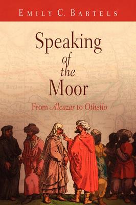 Speaking of the Moor: From Alcazar to Othello - Bartels, Emily C, Professor