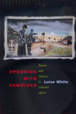 Speaking with Vampires: Rumor and History in Colonial Africa - White, Luise