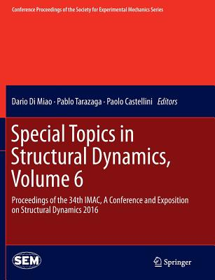 Special Topics in Structural Dynamics, Volume 6: Proceedings of the 34th Imac, a Conference and Exposition on Structural Dynamics 2016 - Di Miao, Dario (Editor), and Tarazaga, Pablo (Editor), and Castellini, Paolo (Editor)