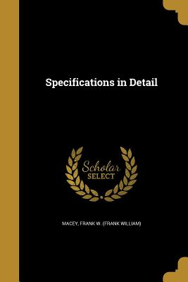 Specifications in Detail - Macey, Frank W (Frank William) (Creator)