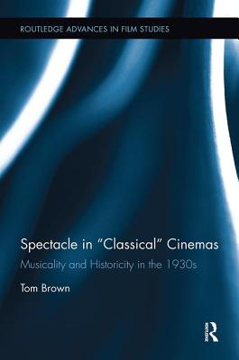 "Spectacle in ""Classical"" Cinemas: Musicality and Historicity in the 1930s - Brown, Tom"