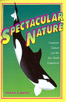 Spectacular Nature: Corporate Culture and the Sea World Experience - Davis, Susan G