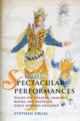 Spectacular Performances: Essays on Theatre, Imagery, Books, and Selves in Early Modern England - Orgel, Stephen