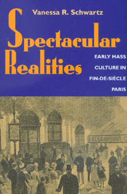 Spectacular Realities: Early Mass Culture in Fin-De-Siècle Paris - Schwartz, Vanessa R