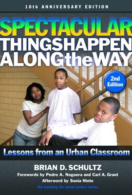 Spectacular Things Happen Along the Way: Lessons from an Urban Classroom--10th Anniversary Edition - Schultz, Brian D, and Noguera, Pedro A (Foreword by), and Grant, Carl a (Foreword by)