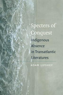 Specters of Conquest: Indigenous Absence in Transatlantic Literatures - Lifshey, Adam