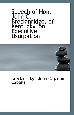 Speech of Hon. John C. Breckinridge, of Kentucky, on Executive Usurpation - John C (John Cabell), Breckinridge
