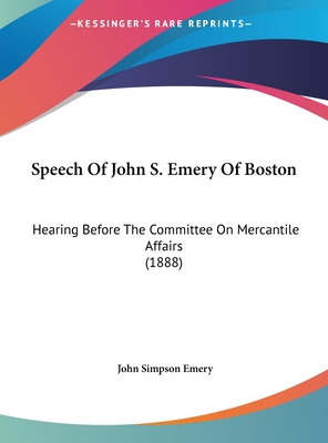 Speech of John S. Emery of Boston: Hearing Before the Committee on Mercantile Affairs (1888) - Emery, John Simpson