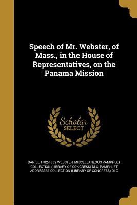 Speech of Mr. Webster, of Mass., in the House of Representatives, on the Panama Mission - Webster, Daniel 1782-1852, and Miscellaneous Pamphlet Collection (Libra (Creator), and Pamphlet Addresses Collection (Library...