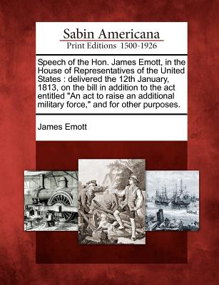 Speech of the Hon. James Emott, in the House of Representatives of the United States: Delivered the 12th January, 1813, on the Bill in Addition to the ACT Entitled an ACT to Raise an Additional Military Force, and for Other Purposes. - Emott, James
