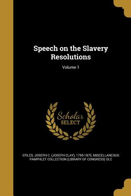 Speech on the Slavery Resolutions; Volume 1 - Stiles, Joseph C (Joseph Clay) 1795-18 (Creator), and Miscellaneous Pamphlet Collection (Libra (Creator)