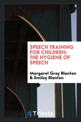 Speech Training for Children; The Hygiene of Speech - Blanton, Margaret Gray, and Blanton, Smiley